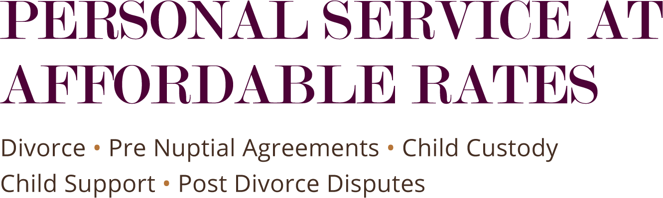 Personal Service at Affordable Rates: Divorce, Pre Nuptial Agreements, Child Custody, Child Support, Post Divorce Disputes